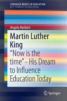 Martin Luther King Now is the Time - His Dream to Influence Education Today by Angela Herbert