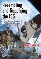Assembling and Supplying the ISS The Space Shuttle Fulfills Its Mission by David J. Shayler