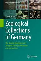 Zoological Collections of Germany The Animal Kingdom in its Amazing Plenty at Museums and Universities by Lothar A. Beck