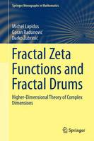 Fractal Zeta Functions and Fractal Drums Higher-Dimensional Theory of Complex Dimensions by Michel L. Lapidus, Darko Zubrinic, Goran Radunovic