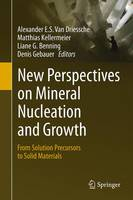New Perspectives on Mineral Nucleation and Growth From Solution Precursors to Solid Materials by Liane G. Benning