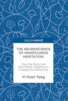 The Neuroscience of Mindfulness Meditation How the Body and Mind Work Together to Change Our Behaviour by Yi-Yuan Tang