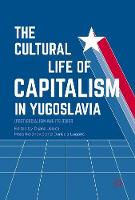 The Cultural Life of Capitalism in Yugoslavia (Post)Socialism and Its Other by Dijana Jelaca