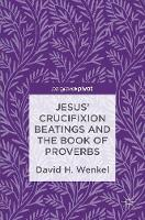 Jesus' Crucifixion Beatings and the Book of Proverbs by David H. Wenkel
