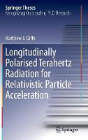 Longitudinally Polarised Terahertz Radiation for Relativistic Particle Acceleration by Matthew J. Cliffe
