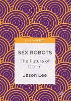 Sex Robots The Future of Desire by Jason (Hong Kong Information Science and Engineering Research Center, Hong Kong) Lee