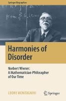 Harmonies of Disorder Norbert Wiener: A Mathematician-Philosopher of Our Time by Leone Montagnini