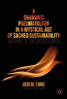A Shamanic Pneumatology in a Mystical Age of Sacred Sustainability The Spirit of the Sacred Earth by Jojo M. Fung