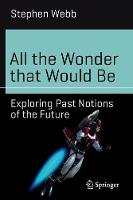 All the Wonder That Would be Exploring Past Notions of the Future by Stephen Webb