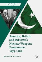 America, Britain and Pakistan's Nuclear Weapons Programme, 1974-1980 A Dream of Nightmare Proportions by Malcolm M. Craig