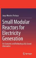 Small Modular Reactors for Electricity Generation An Economic and Technologically Sound Alternative by Jorge Morales Pedraza