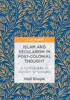 Islam and Secularism in Post-Colonial Thought A Cartography of Asadian Genealogies by Hadi Enayat