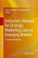 Instructor's Manual for Strategic Marketing Cases in Emerging Markets A Companion Volume by Atanu Adhikari
