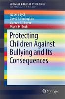 Protecting Children Against Bullying and its Consequences by Izabela Zych, David P. Farrington, Vicente J. Llorent, Maria Ttofi