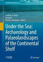 Under the Sea: Archaeology and Palaeolandscapes of the Continental Shelf by Geoffrey N. Bailey