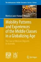 Mobility Patterns and Experiences of the Middle Classes in a Globalizing Age The Case of Mexican Migrants in Australia by Vazquez Maggio, Monica Laura