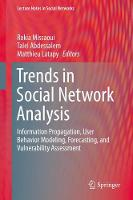 Trends in Social Network Analysis Information Propagation, User Behavior Modeling, Forecasting, and Vulnerability Assessment by Rokia Missaoui