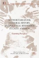 Authoritarianism, Cultural History, and Political Resistance in Latin America Exposing Paraguay by Federico Pous