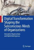 Digital Transformation Shaping the Subconscious Minds of Organizations Innovative Organizations and Hybrid Intelligences by Werner Leodolter