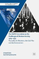 The NATO Committee on the Challenges of Modern Society, 1969-1975 Transatlantic Relations, the Cold War and the Environment by Evanthis Hatzivassiliou