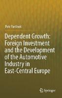 Dependent Growth: Foreign Investment and the Development of the Automotive Industry in East-Central Europe by Petr Pavlinek