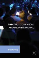 Theatre, Social Media, and Meaning Making by Bree Hadley