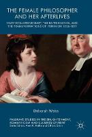 The Female Philosopher and Her Afterlives Mary Wollstonecraft, the British Novel, and the Transformations of Feminism, 1796-1811 by Deborah Weiss