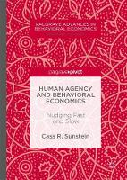 Human Agency and Behavioral Economics Nudging Fast and Slow by Cass R. Sunstein