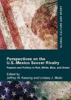 Perspectives on the U.S.-Mexico Soccer Rivalry Passion and Politics in Red, White, Blue, and Green by Jeffrey W. Kassing