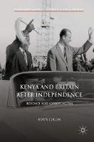 Kenya and Britain after Independence Beyond Neo-Colonialism by Poppy Cullen