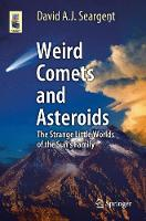 Weird Comets and Asteroids The Strange Little Worlds of the Sun's Family by David A. J. Seargent