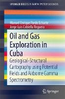 Oil and Gas Exploration in Cuba Geological-Structural Cartography Using Potential Fields and Airborne Gamma Spectrometry by Manuel E. Pardo Echarte, Jorge Luis Cobiella Reguera