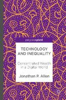 Technology and Inequality Concentrated Wealth in a Digital World by Jonathan P. Allen