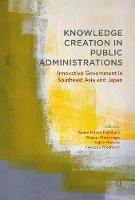 Knowledge Creation in Public Administrations Innovative Government in Southeast Asia and Japan by Ayano Hirose Nishihara