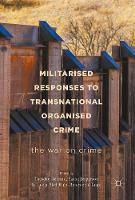 Militarised Responses to Transnational Organised Crime   The War on Crime by Tuesday Reitano