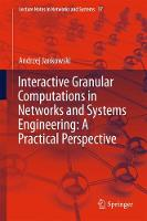 Interactive Granular Computations in Networks and Systems Engineering: A Practical Perspective by Andrzej Jankowski