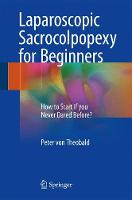 Laparoscopic Sacrocolpopexy for Beginners How to Start if you Never Dared Before? by Peter Von Theobald
