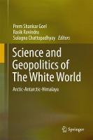 Science and Geopolitics of The White World Arctic-Antarctic-Himalaya by Rasik Ravindra