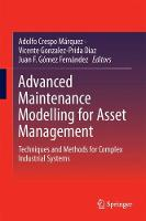 Advanced Maintenance Modelling for Asset Management Techniques and Methods for Complex Industrial Systems by Adolfo Crespo Marquez