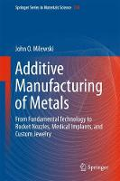 Additive Manufacturing of Metals From Fundamental Technology to Rocket Nozzles, Medical Implants, and Custom Jewelry by John O. Milewski
