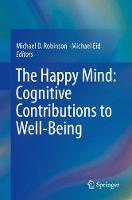 The Happy Mind: Cognitive Contributions to Well-Being by Michael D. Robinson