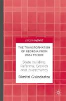 The Transformation of Georgia from 2004 to 2012 State building, Reforms, Growth and Investments by Dimitri Gvindadze