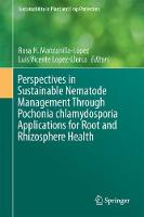 Perspectives in Sustainable Nematode Management Through Pochonia Chlamydosporia Applications for Root and Rhizosphere Health by Rosa H. Manzanilla-Lopez