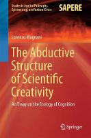 The Abductive Structure of Scientific Creativity An Essay on the Ecology of Cognition by Lorenzo Magnani