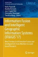 Information Fusion and Intelligent Geographic Information Systems (IF&IGIS'17) New Frontiers in Information Fusion and Intelligent GIS: From Maritime to Land-based Research by Vasily Popovich