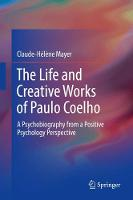 The Life and Creative Works of Paulo Coelho A Psychobiography from a Positive Psychology Perspective by Claude-Helene Mayer