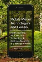 Mobile Media Technologies and Poiesis Rediscovering How We Use Technology to Cultivate Meaning in a Nihilistic World by Justin Michael Battin