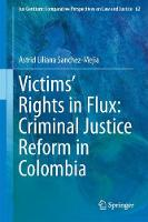 Victims' Rights in Flux: Criminal Justice Reform in Colombia by Astrid Liliana Sanchez-Mejia