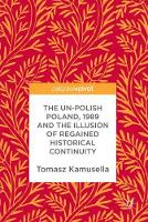 The Un-Polish Poland, 1989 and the Illusion of Regained Historical Continuity by Tomasz Kamusella