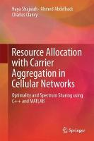 Resource Allocation with Carrier Aggregation in Cellular Networks Optimality and Spectrum Sharing Using C++ and MATLAB by Ahmed Abdelhadi